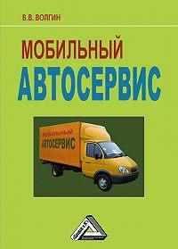 Владислав Волгин -Мобильный автосервис: Практическое пособие