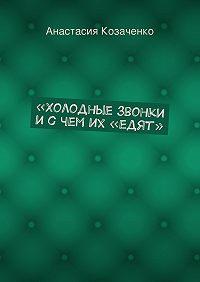 Анастасия Козаченко -«Холодные» звонки исчем их «едят»
