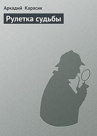 Аркадий Карасик -Рулетка судьбы