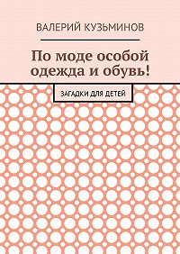 Валерий Кузьминов -Помоде особой одежда иобувь! Загадки для детей