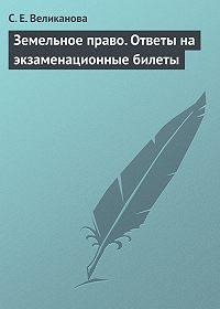 С. Е. Великанова -Земельное право. Ответы на экзаменационные билеты