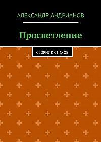 Александр Андрианов -Просветление. Сборник стихов