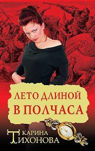 Карина Тихонова - Лето длиной в полчаса