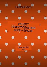 Николай Бейтс -Рецепт приготовления крем-брюле. Dedicated to A.M.