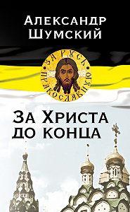 Александр Шумский -За Христа до конца