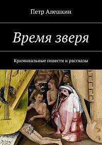 Петр Алешкин -Время зверя. Криминальные повести ирассказы