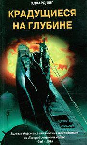Эдвард Янг -Крадущиеся на глубине. Боевые действия английских подводников во Второй мировой войне. 1940–1945 гг.