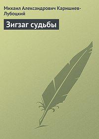 Михаил Александрович Каришнев-Лубоцкий - Зигзаг судьбы