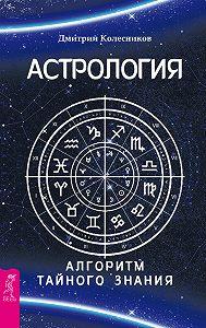 Дмитрий Колесников - Астрология. Алгоритм тайного знания