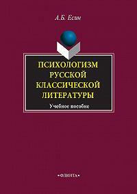 А. Б. Есин - Психологизм русской классической литературы. Учебное пособие