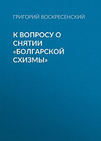 Григорий Воскресенский -К вопросу о снятии «болгарской схизмы»