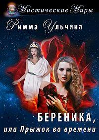 Римма Ульчина -Береника, или Прыжок во времени