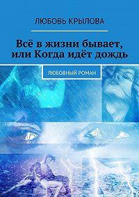 Любовь Крылова - Всё вжизни бывает, или Когда идёт дождь. Любовный роман