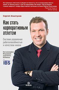Сергей Хлыстунов -Как стать корпоративным атлетом. Система управления работоспособностью и качеством жизни