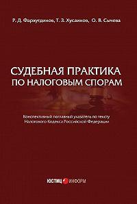 Р. Фархутдинов, Ольга Сычева, Т. Хусаинов - Судебная практика по налоговым спорам