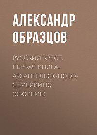 Александр Образцов -Русский крест. Первая книга. Архангельск-Новосемейкино (сборник)