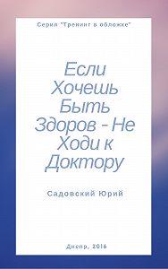 Садовский Ю.В. -Если хочешь быть здоров – не ходи к доктору