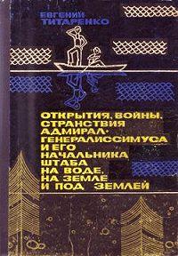 Евгений Титаренко - Открытия, войны, странствия адмирал-генералиссимуса и его начальника штаба на воде, на земле и под землей