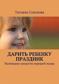 Татьяна Соколова -Дарить ребенку праздник
