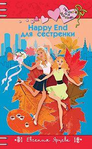Евгения Ярцева - Happy End для сестренки