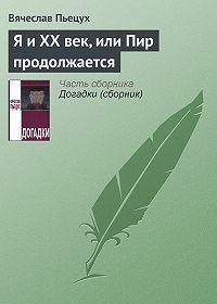 Вячеслав Пьецух -Я и ХХ век, или Пир продолжается