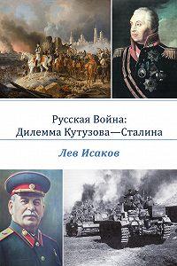 Лев Исаков - Русская война: дилемма Кутузова-Сталина