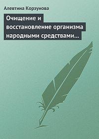 Алевтина Корзунова -Очищение и восстановление организма народными средствами при сердечных заболеваниях