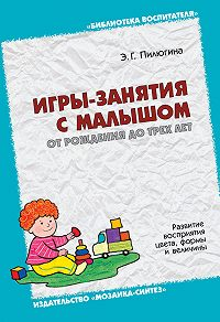 Э. Г. Пилюгина -Игры-занятия с малышом от рождения до трех лет. Развитие восприятия цвета, формы и величины