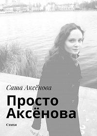 Саша Аксёнова - Просто Аксёнова. Стихи