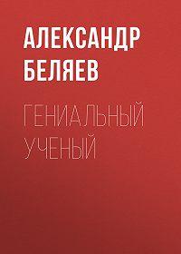 Александр Беляев -Гениальный ученый