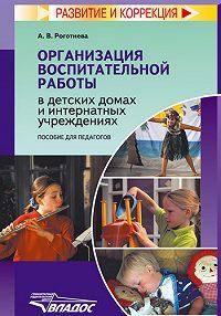 Альбина Викторовна Роготнева - Организация воспитательной работы в детских домах и интернатных учреждениях