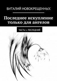 Виталий Новокрещенных - Последнее искупление только для ангелов. Часть 1. Последний