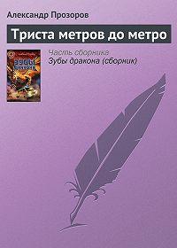 Александр Прозоров -Триста метров до метро