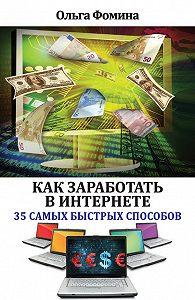 Ольга Фомина -Как заработать в Интернете. 35 самых быстрых способов