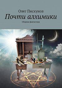 Олег Пискунов - Почти алхимики