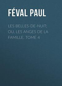 Paul Féval -Les belles-de-nuit; ou, les anges de la famille. tome 4
