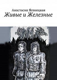 Анастасия Ясенецкая - Живые иЖелезные