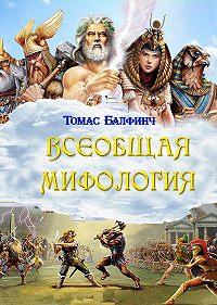 Томас Балфинч -Всеобщая мифология. Часть I. Когда боги спускались на землю
