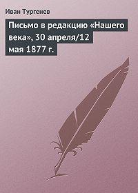 Иван Тургенев -Письмо в редакцию «Нашего века», 30 апреля/12 мая 1877 г.