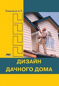 Андрей Кашкаров - Дизайн дачного дома