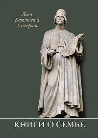 Леон Баттиста Альберти - Книги о семье