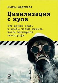 Льюис Дартнелл -Цивилизация с нуля: Что нужно знать и уметь, чтобы выжить после всемирной катастрофы
