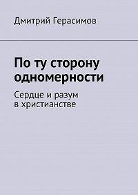 Дмитрий Герасимов -По ту сторону одномерности. Сердце иразум вхристианстве