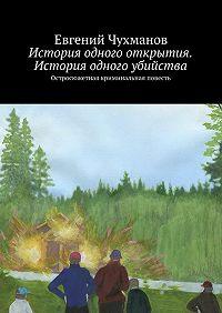 Евгений Чухманов -История одного открытия. История одного убийства. Остросюжетная криминальная повесть