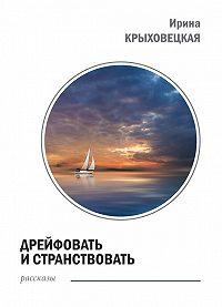 Ирина Крыховецкая -Дрейфовать и странствовать (сборник)