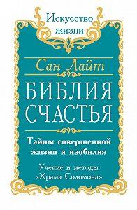 Сан Лайт -Библия счастья. Тайны совершенной жизни и изобилия. Учение и методы «Храма Соломона»