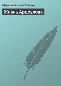 Марк Галлай - Жизнь Арцеулова
