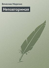 Вячеслав Морочко - Неповторимая