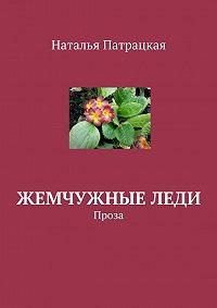 Наталья Патрацкая -Жемчужные леди. Проза