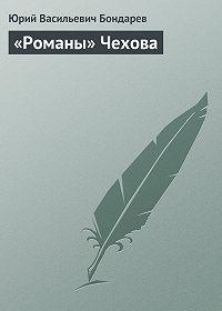 Юрий Васильевич Бондарев -«Романы» Чехова